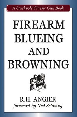 Firearm Blueing and Browning By Angier, R. H./ Schwing, Ned (FRW)
